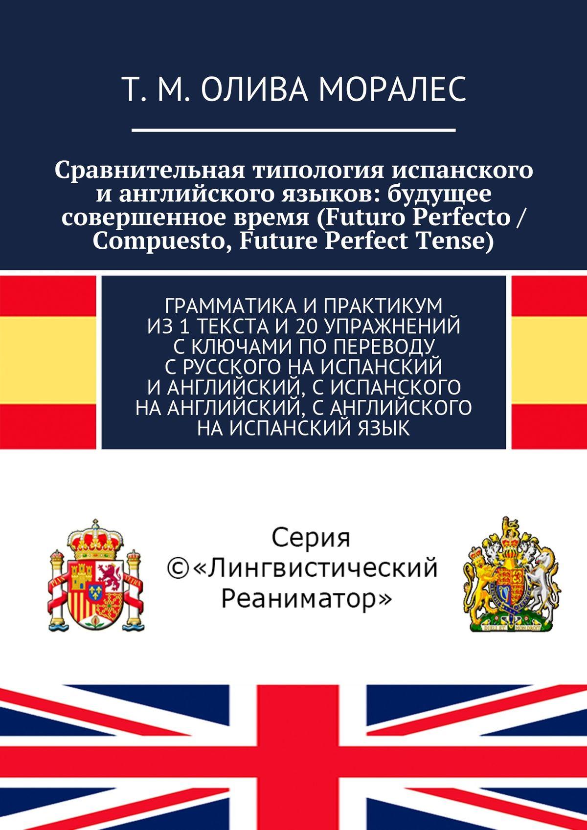 Сравнительная типология испанского ианглийского языков: будущее совершенное время (Futuro Perfecto / Compuesto, Future Perfect Tense). Грамматика ипрактикум из1текста и20упражнений сключами попереводу срусского наиспанский ианглийский, сиспанского наанглийский, санглийского наиспанский язык