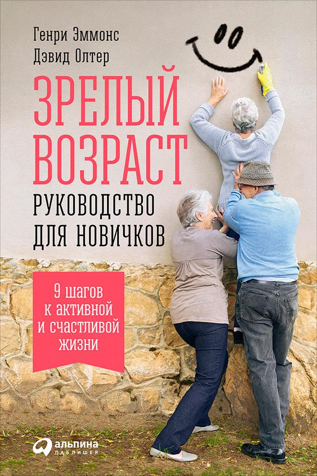 Дэвид Олтер, Генри Эммонс «Зрелый возраст: Руководство для новичков. 9шагов к активной и счастливой жизни»
