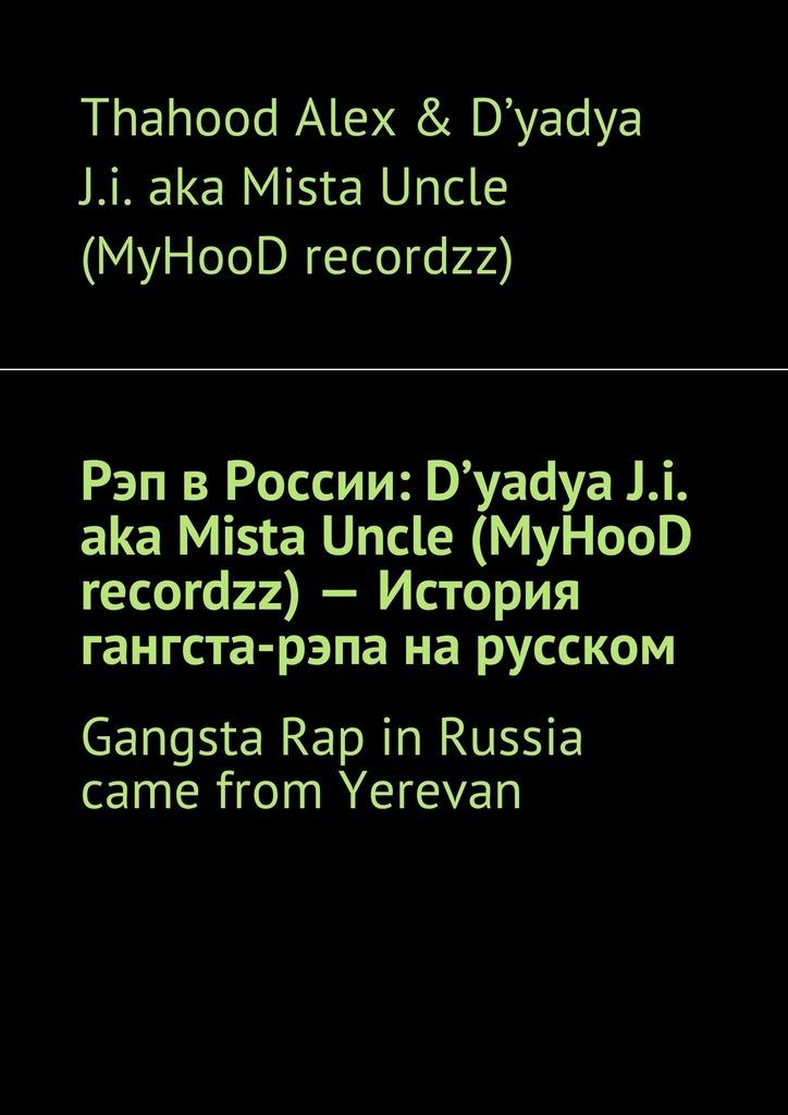 Рэп в России: D'yadya J.i. aka Mista Uncle (MyHooD recordzz)– История гангста-рэпа на русском. Gangsta Rap in Russia came from Yerevan