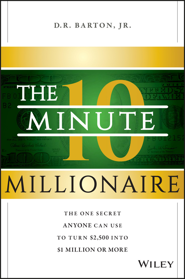 The 10-Minute Millionaire. The One Secret Anyone Can Use to Turn $2,500 into $1 Million or More