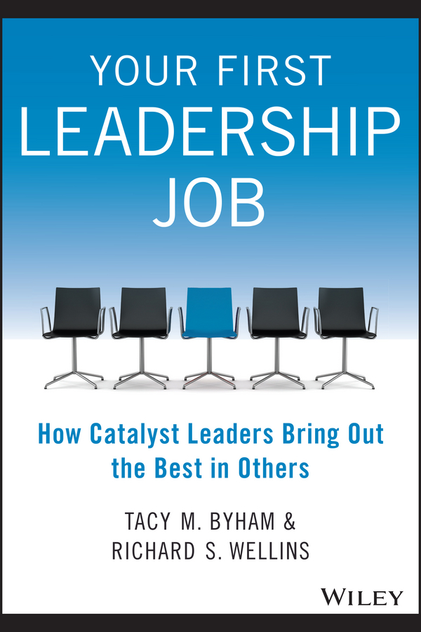 Your First Leadership Job. How Catalyst Leaders Bring Out the Best in Others