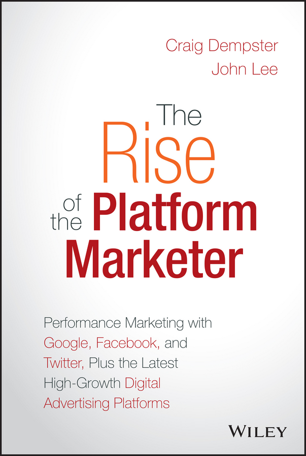 The Rise of the Platform Marketer. Performance Marketing with Google, Facebook, and Twitter, Plus the Latest High-Growth Digital Advertising Platforms