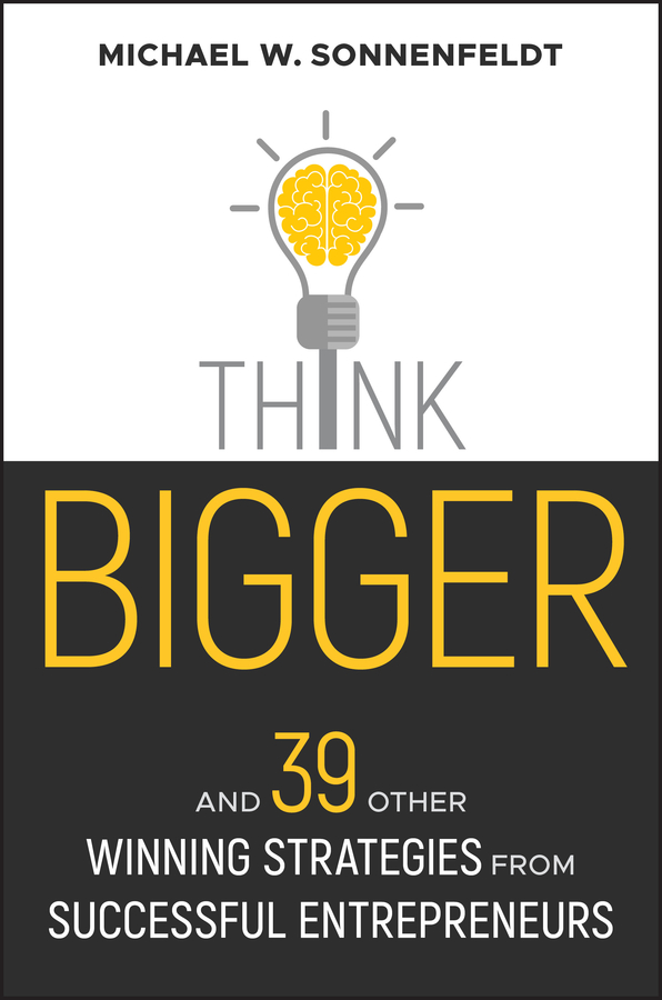 Think Bigger. And 39 Other Winning Strategies from Successful Entrepreneurs