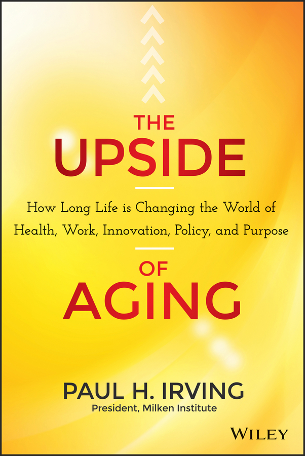 The Upside of Aging. How Long Life Is Changing the World of Health, Work, Innovation, Policy and Purpose