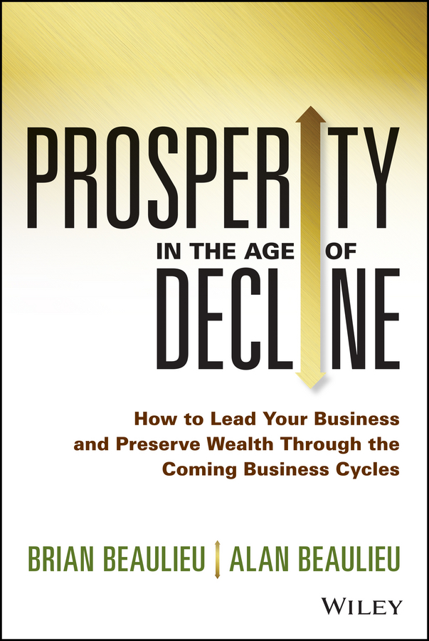 Prosperity in The Age of Decline. How to Lead Your Business and Preserve Wealth Through the Coming Business Cycles