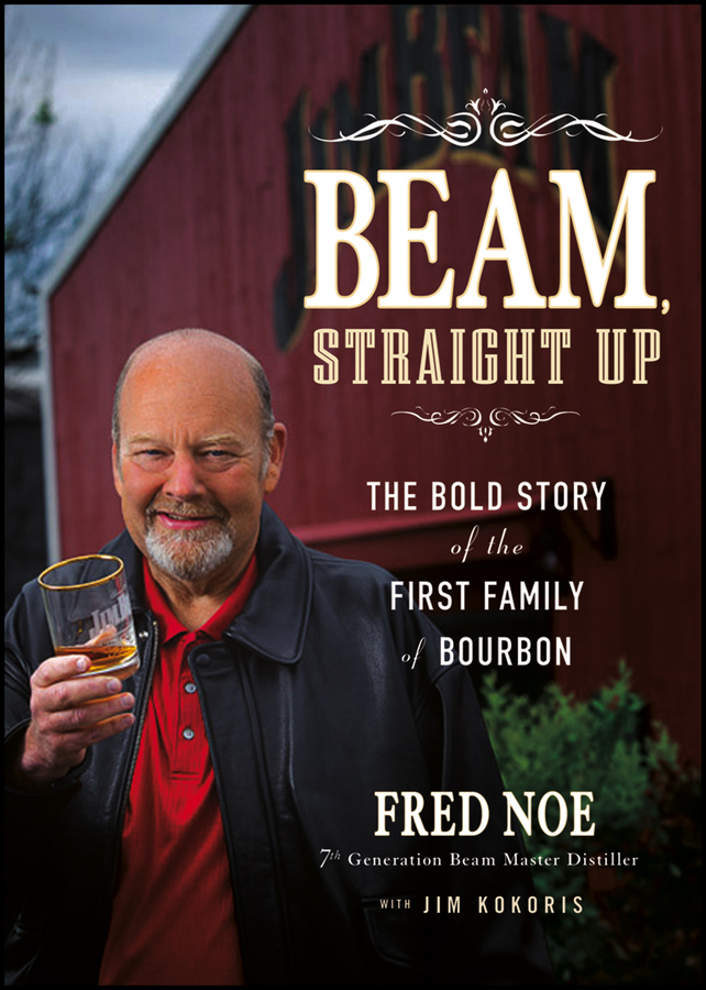 Beam, Straight Up. The Bold Story of the First Family of Bourbon