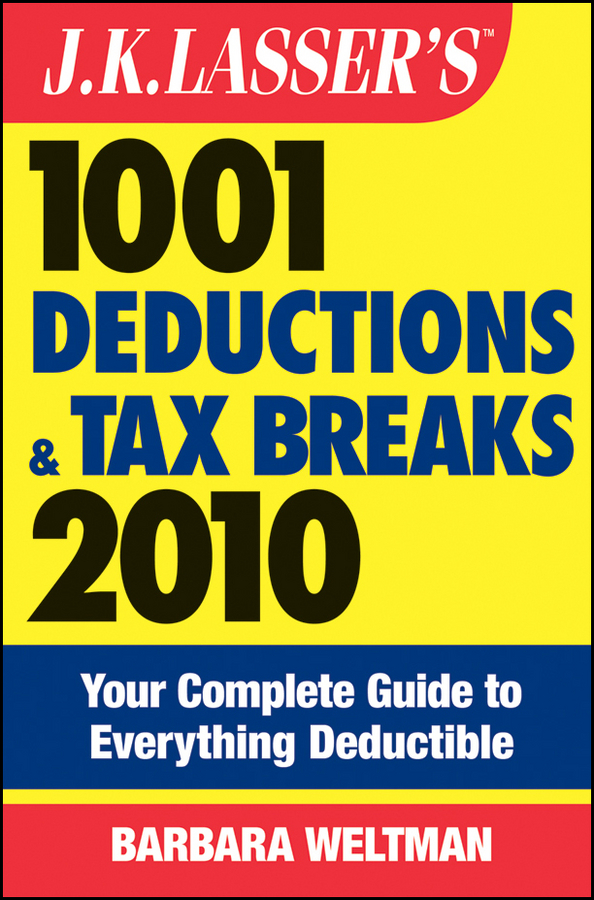 J.K. Lasser's 1001 Deductions and Tax Breaks 2010. Your Complete Guide to Everything Deductible