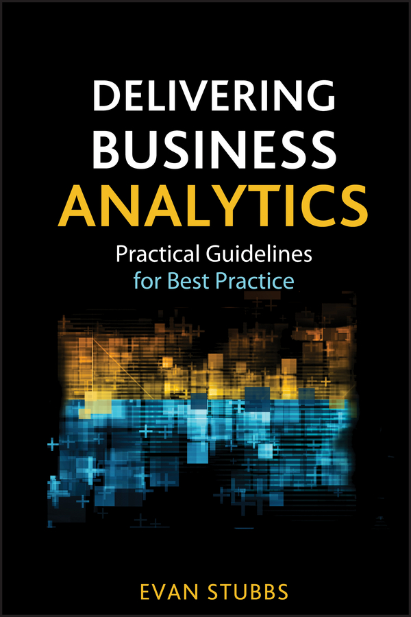 Delivering Business Analytics. Practical Guidelines for Best Practice