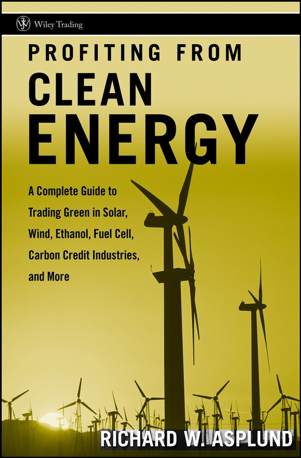 Profiting from Clean Energy. A Complete Guide to Trading Green in Solar, Wind, Ethanol, Fuel Cell, Carbon Credit Industries, and More