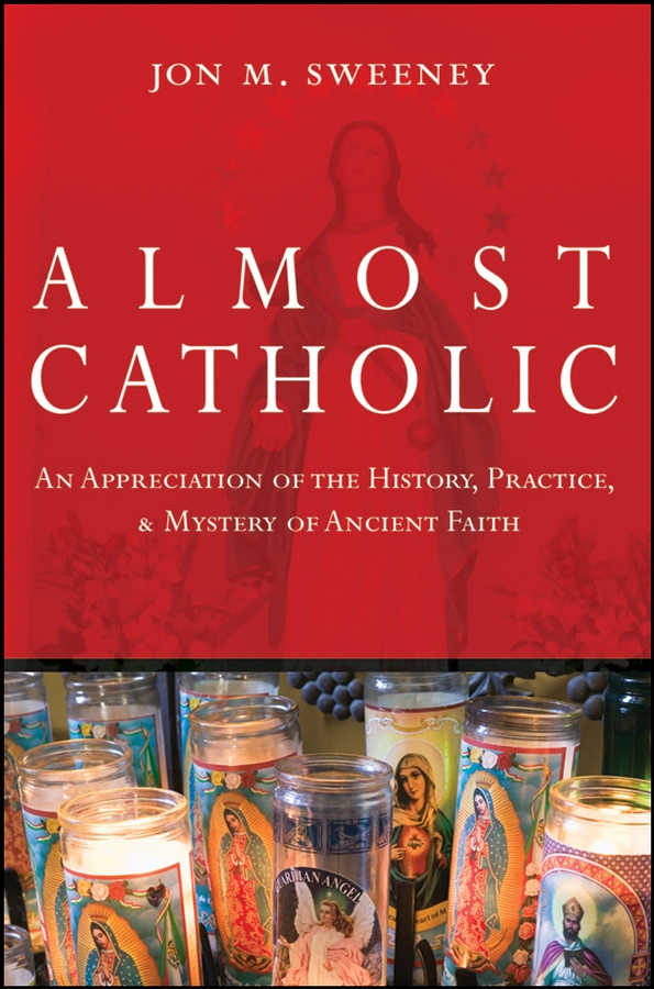 Almost Catholic. An Appreciation of the History, Practice, and Mystery of Ancient Faith