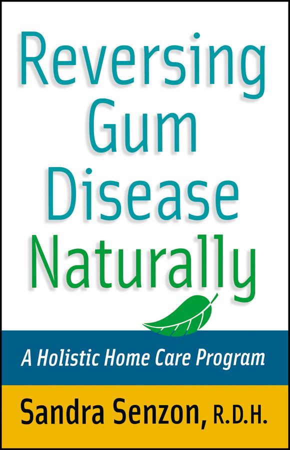 Reversing Gum Disease Naturally. A Holistic Home Care Program