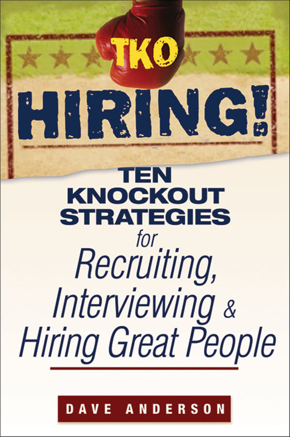 TKO Hiring!. Ten Knockout Strategies for Recruiting, Interviewing, and Hiring Great People