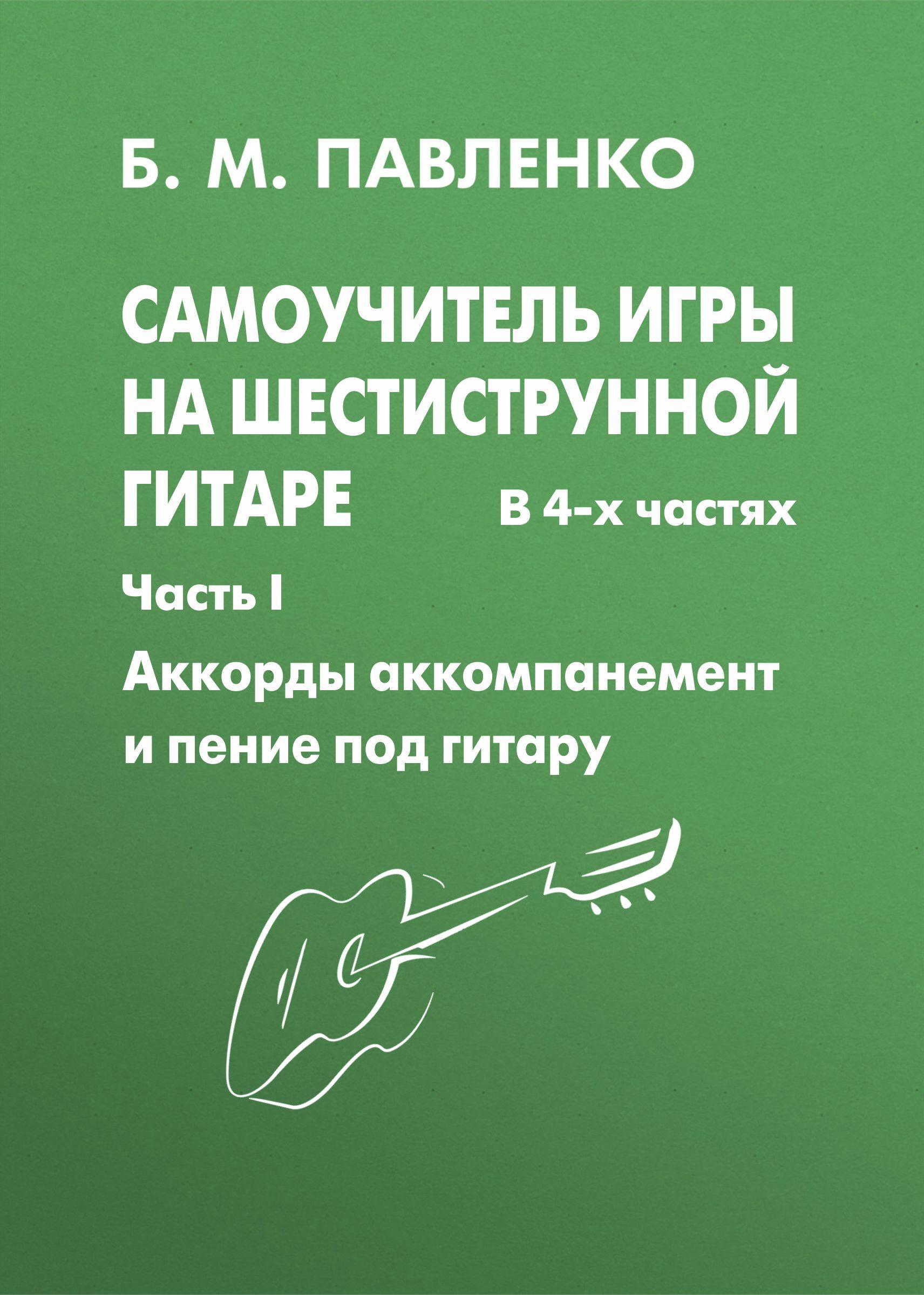 Самоучитель игры на шестиструнной гитаре. Аккорды, аккомпанемент и пение под гитару. I часть