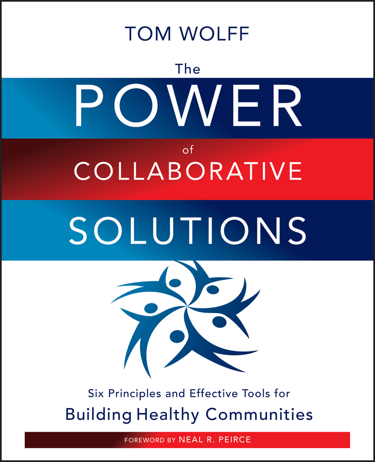 The Power of Collaborative Solutions. Six Principles and Effective Tools for Building Healthy Communities