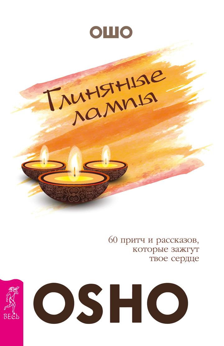 Бхагаван Раджниш (Ошо) «Глиняные лампы. 60 притч и рассказов, которые зажгут твое сердце»