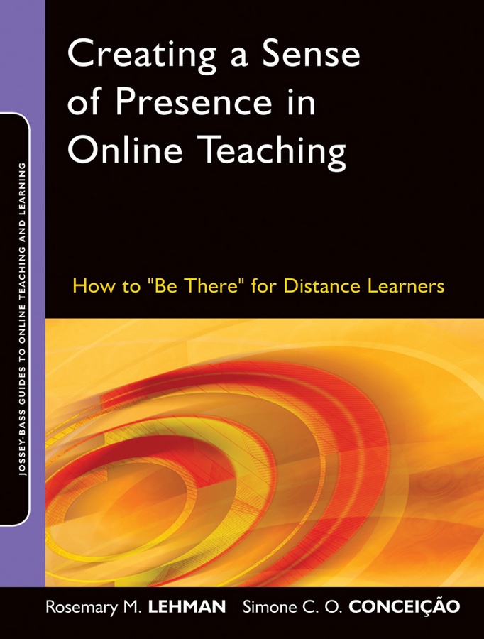 """Creating a Sense of Presence in Online Teaching. How to""""Be There""""for Distance Learners"""