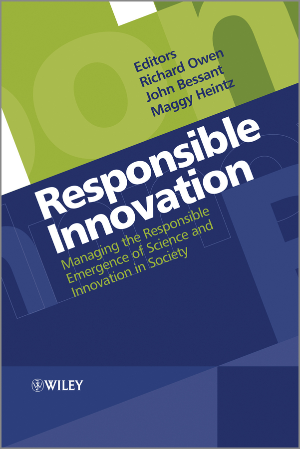 Responsible Innovation. Managing the Responsible Emergence of Science and Innovation in Society