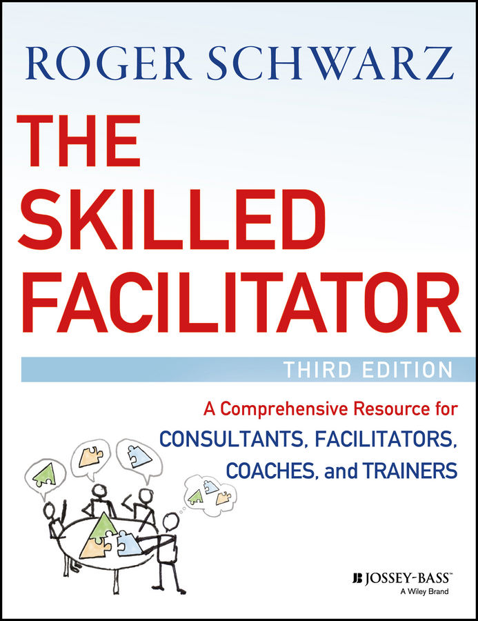 The Skilled Facilitator. A Comprehensive Resource for Consultants, Facilitators, Coaches, and Trainers