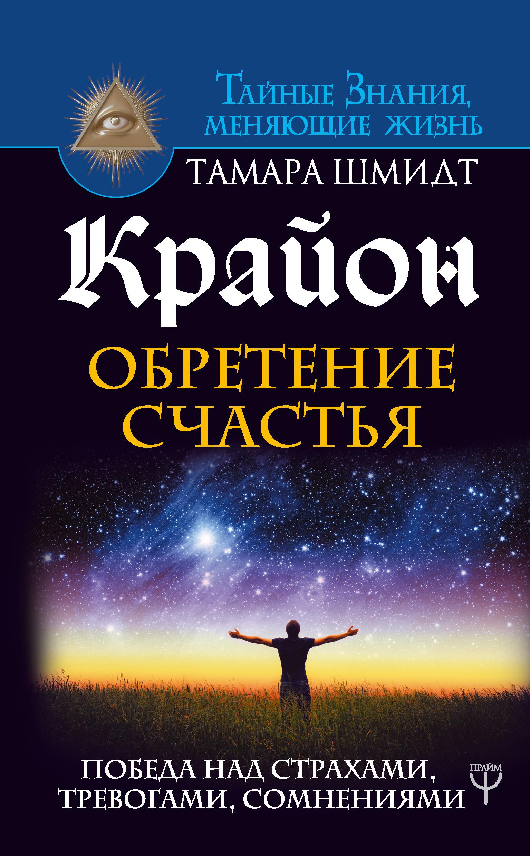 Тамара Шмидт «Крайон. Обретение счастья. Победа над страхами, тревогами, сомнениями»