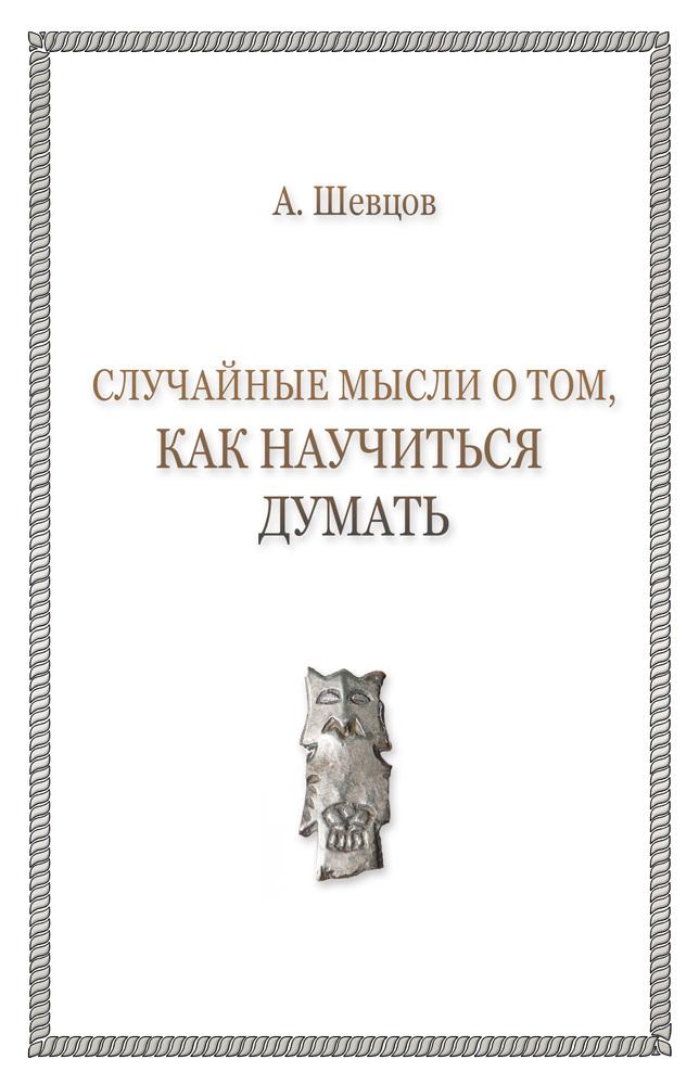 Александр Шевцов «Случайные мысли о том, как научиться думать»