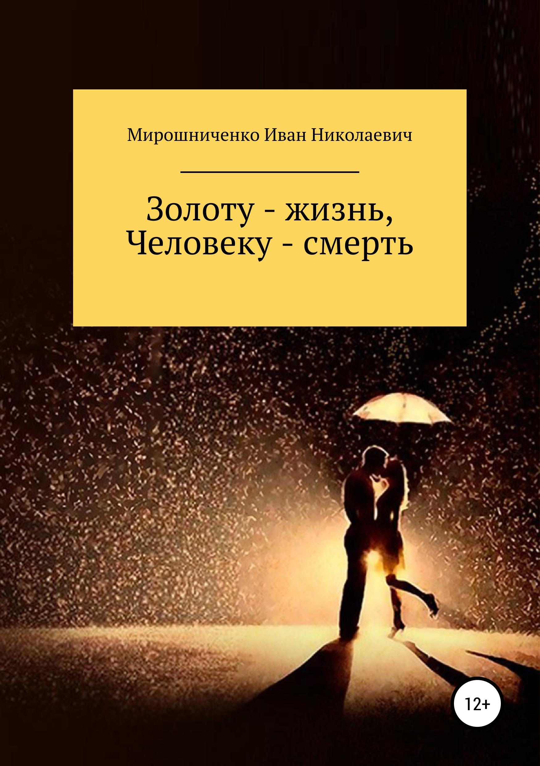 Иван Мирошниченко «Золоту – жизнь, человеку – смерть»