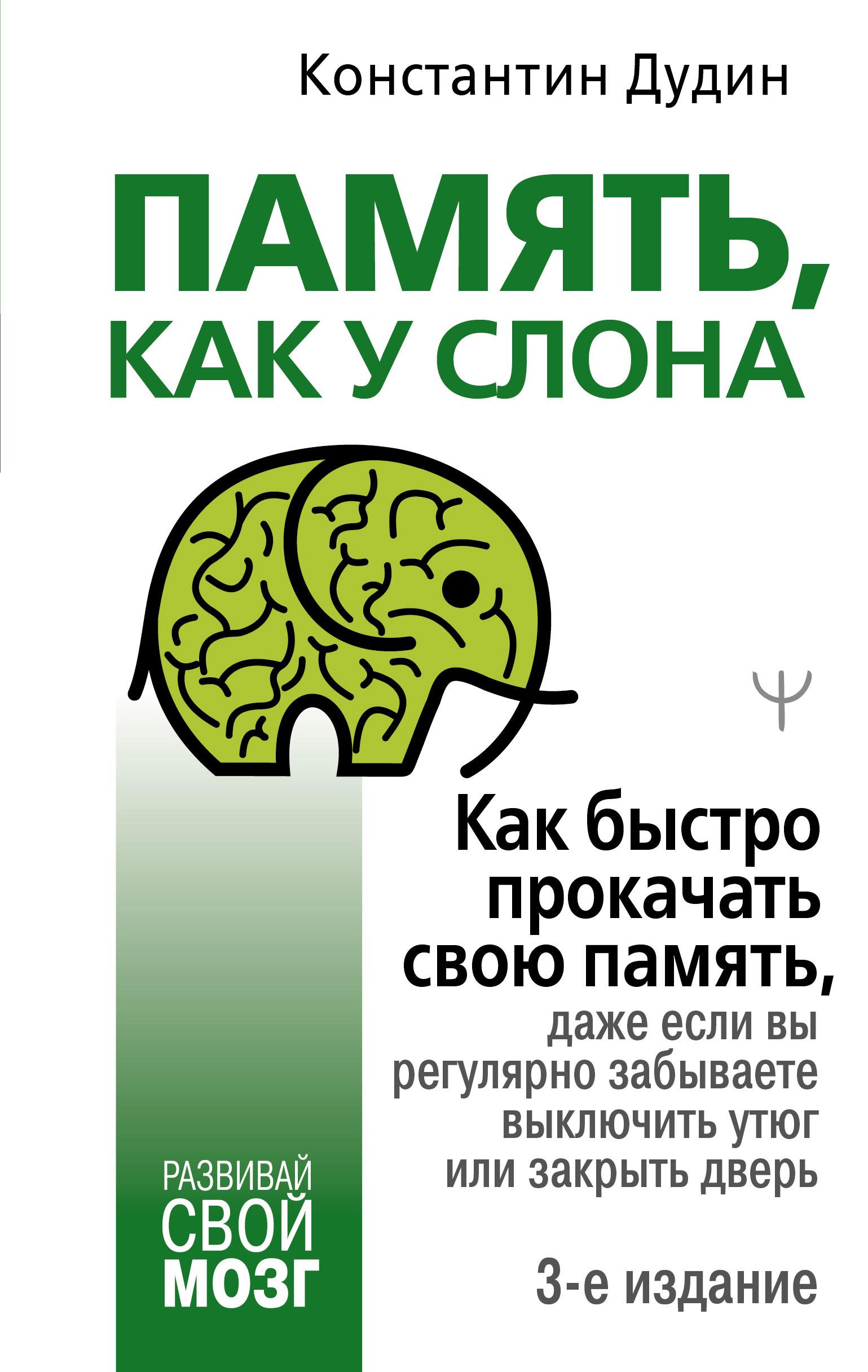 Константин Дудин «Память, как у слона. Как быстро прокачать свою память, даже если вы регулярно забываете выключить утюг или закрыть дверь»