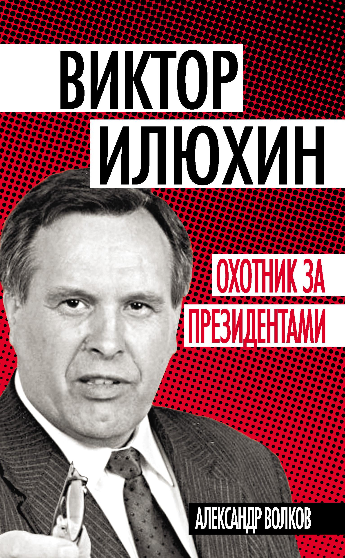 Александр Волков «Виктор Илюхин. Охотник за президентами»