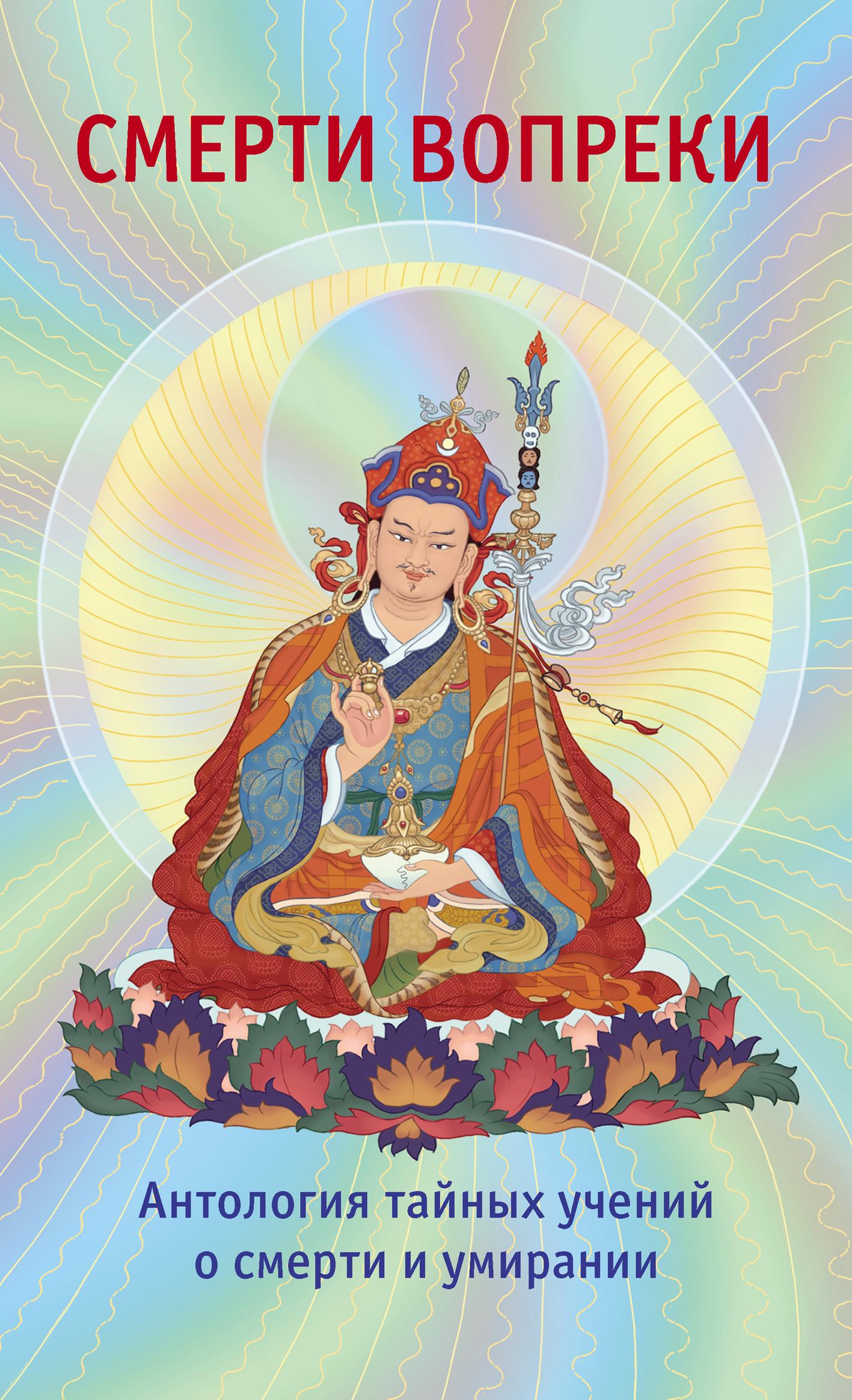 Смерти вопреки. Антология тайных учений о смерти и умирании традиции дзогчен тибетского буддизма