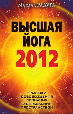 Электронная книга «Высшая йога 2012. Практики освобождения сознания и управления пространством»