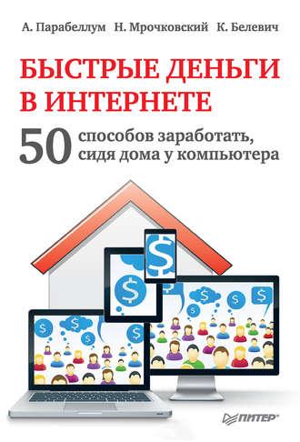 Купить Быстрые деньги в Интернете. 50 способов заработать, сидя дома у компьютера – Андрей Парабеллуми Кирилл Белевич 978-5-459-01661-1