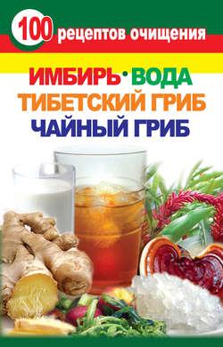 Электронная книга «100 рецептов очищения. Имбирь, вода, тибетский гриб, чайный гриб»