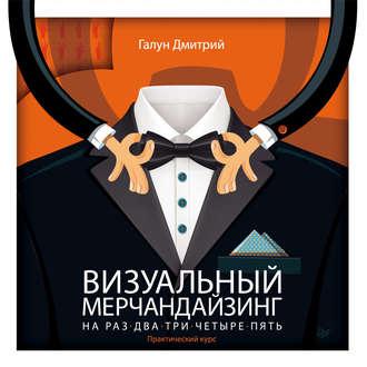 Купить Визуальный мерчандайзинг на раз-два-три-четыре-пять – Дмитрий Галун 978-5-4461-0007-1