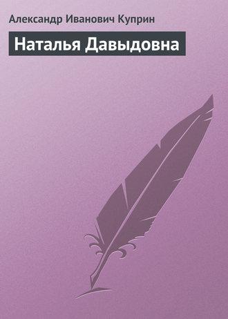 Купить Наталья Давыдовна – Александр Иванович Куприн 5-04-007984-2, 5-699-13818-8
