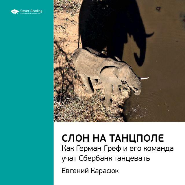 Ключевые идеи книги: Слон на танцполе. Как Герман Греф и его команда учат Сбербанк танцевать. Евгений Карасюк