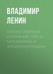 Полное собрание сочинений. Том 18. Материализм и эмпириокритицизм