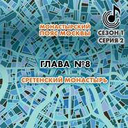 Монастырский пояс Москвы. Глава 8. Сретенский монастырь