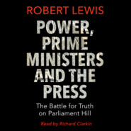 Power, Prime Ministers and the Press - The Battle for Truth on Parliament Hill (Unabridged)