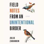Field Notes from an Unintentional Birder - A Memoir (Unabridged)