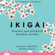 Ikigai - Gesund und glücklich hundert werden (Ungekürzt)