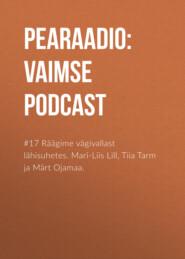 #17 Räägime vägivallast lähisuhetes. Mari-Liis Lill, Tiia Tarm ja Märt Ojamaa.