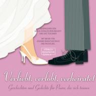 Verliebt, verlobt, verheiratet - Geschichten und Gedichte für Paare, die sich trauen (ungekürzt)