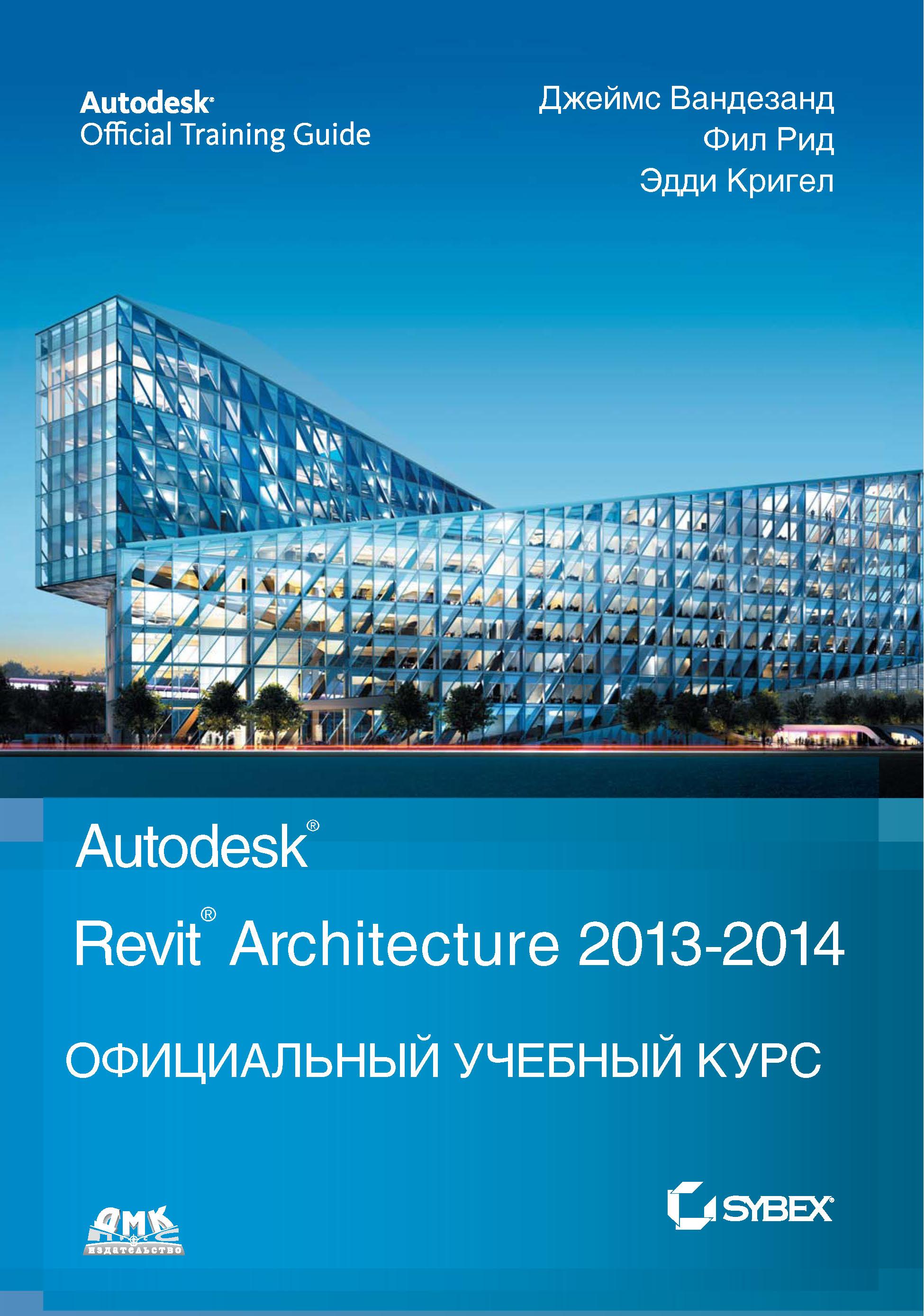 Джеймс Вандезанд Autodesk© Revit© Architecture 2013–2014 джеймс вандезанд фил рид эдди кригел autodesk revit architecture официальный учебный курс