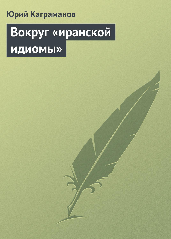 Юрий Каграманов Вокруг «иранской идиомы»