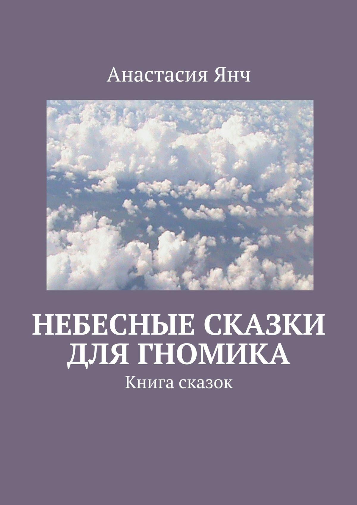 Анастасия Прановна Янч Небесные сказки для гномика. Книга сказок мерников а г самое известное оружие мира