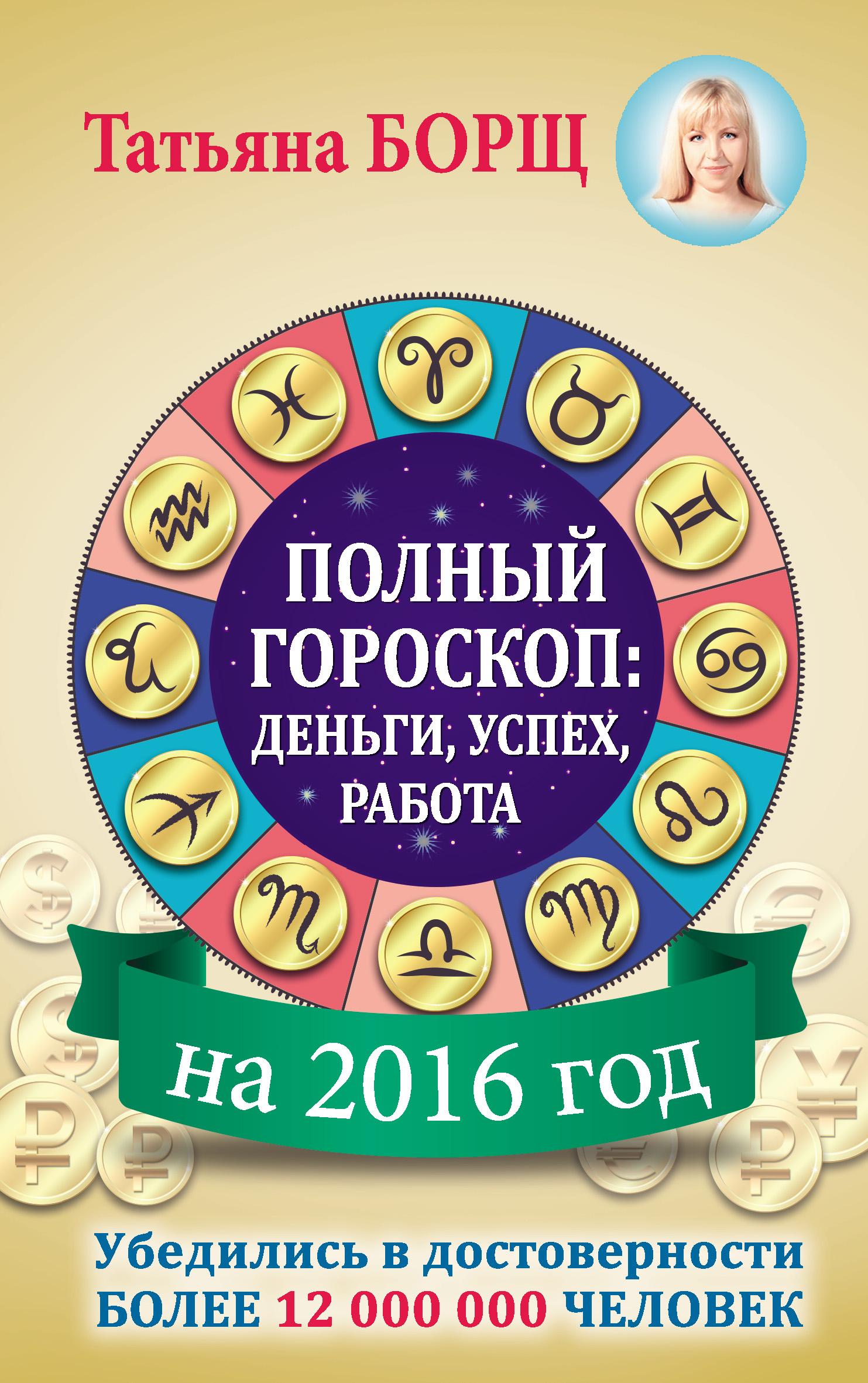 Татьяна Борщ Полный гороскоп на 2016 год: деньги, успех, работа маргарет барбаш 74 простых предмета привлекающих деньги и удачу
