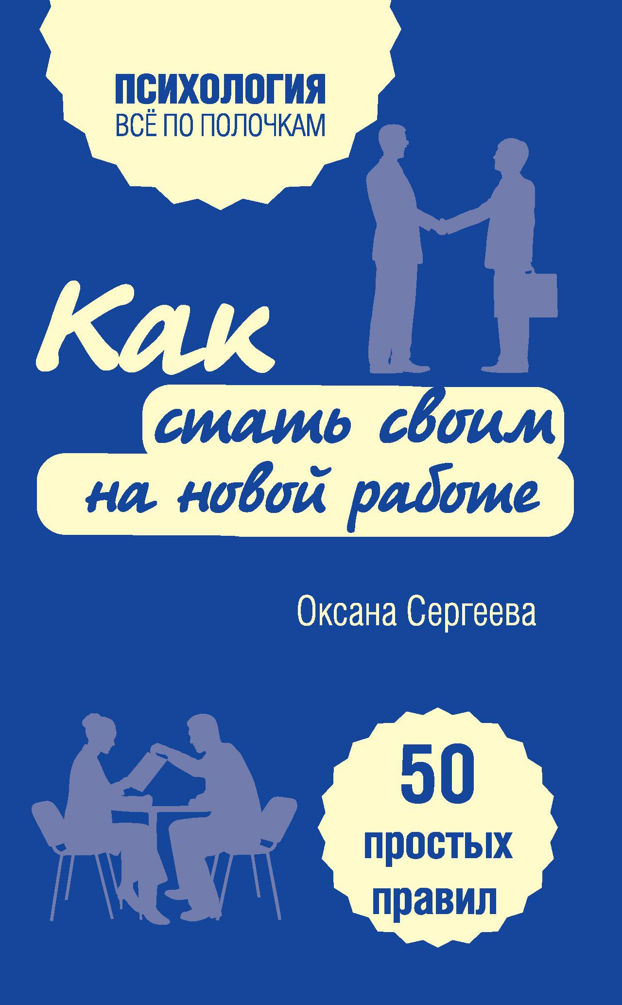 Оксана Сергеева Как стать своим на новой работе. 50 простых правил корчагина и как успевать все на работе и в жизни 50 простых правил