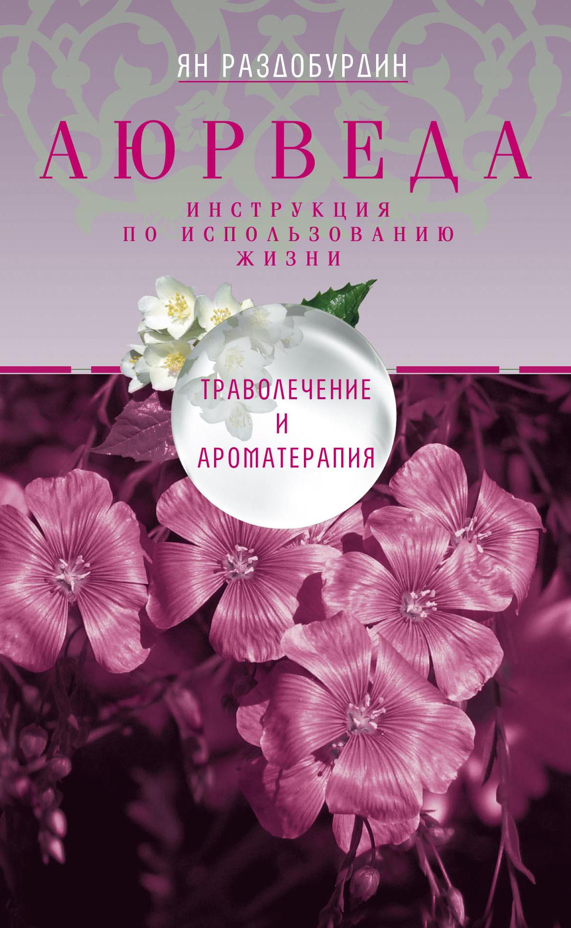 Ян Раздобурдин Аюрведа. Траволечение и ароматерапия амритананда чопра сакральные растения аюрведы