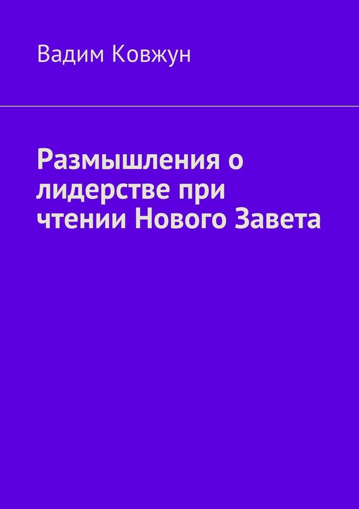 Вадим Ковжун Размышления о лидерстве при чтении Нового Завета