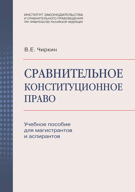 В. Е. Чиркин Сравнительное конституционное право. Учебное пособие для магистрантов и аспирантов