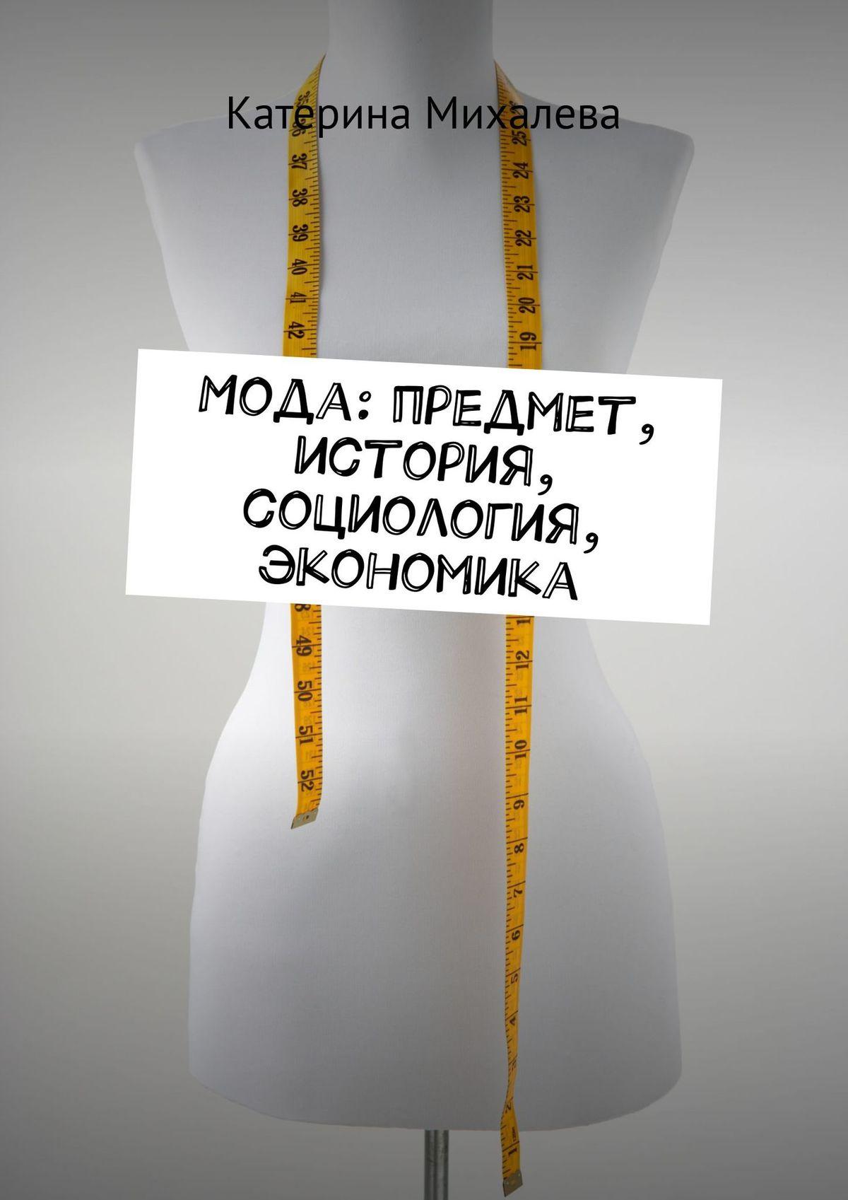 цена Катерина Михалева Мода: предмет, история, социология, экономика онлайн в 2017 году
